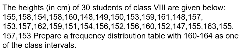 The heights (in cm) of 30 students of class   VIII are given below: 155,158,154,158,160,148,149,150,153,159,161,148,157, 153,157,162,159,151,154,156,152,156,160,152,147,155,163,155,   157,153 Prepare a frequency distribution table with   160-164 as one of the class intervals.