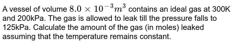 A vessel of volume `8.0xx10^(-3) m^(3)` contains an ideal gas at 300K and 200kPa. The gas is allowed to leak till the pressure falls to 125kPa. Calculate the amount of the gas (in moles) leaked assuming that the temperature remains constant.
