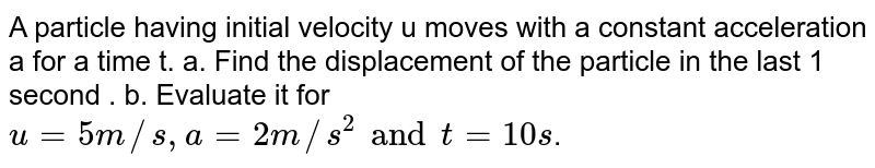 A particle having initial velocity u moves with a constant acceleration a for a time t. a. Find the displacement of the particle in the last 1 second . b. Evaluate it for `u=5m//s, a=2m//s^2 and t=10s`.