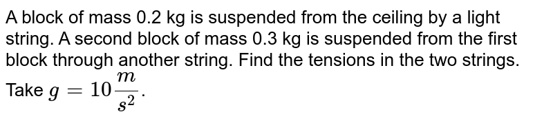A block of mass 0.2 kg is suspended from the ceiling by a light string. A second block of mass 0.3 kg is suspended from the first block through another string. Find the tensions in the two strings. Take `g=10 m/s^2`.