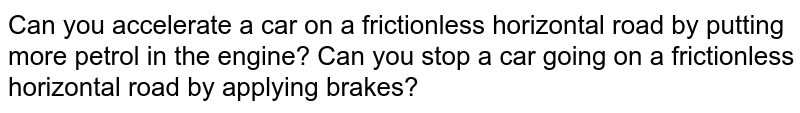 Can you accelerate a car on a frictionless horizontal road by putting more petrol in the engine? Can you stop a car going on a frictionless horizontal road by applying brakes?
