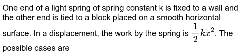 One end of a light spring of spring constant k is fixed to a wall and the other end is tied to a block placed on a smooth horizontal surface. In a displacement, the work by the spring is `1/2kx^2`. The possible cases are