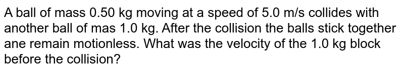 A ball  of mass 0.50 kg moving at a speed of 5.0 m/s collides with another ball of mas 1.0 kg. After the collision the balls stick together ane remain motionless. What was the velocity of the 1.0 kg block before the collision?