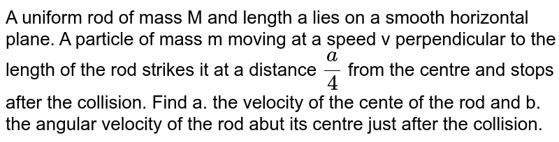 A uniform rod of mass M and length a lies on a smooth horizontal plane. A particle of mass m moving at a speed v perpendicular to the length of the rod strikes it at a distance `a/4` from the centre and stops after the collision. Find a. the velocity of the cente of the rod and b. the angular velocity of the rod abut its centre just after the collision.