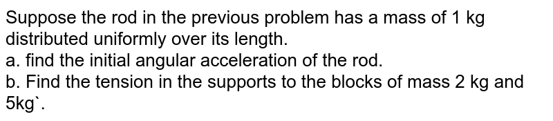 Suppose the rod in the previous problem has a mass of 1 kg distributed uniformly over its length. <br> a. find the initial angular acceleration of the rod. <br> b. Find the tension in the supports to the blocks of mass 2 kg and 5kg`.