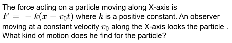 The force acting on a particle moving along X-axis is `F=-k(x-v_0t)` where `k` is a positive constant. An observer moving at a constant velocity `v_0` along the X-axis looks the particle . What kind of motion does he find for the particle?