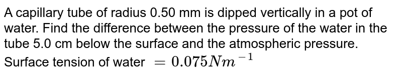 A capillary tube of radius 0.50 mm is dipped vertically in a pot of water. Find the difference between the pressure of the water in the tube 5.0 cm below the surface and the atmospheric pressure. Surface tension of water `=0.075Nm^-1`