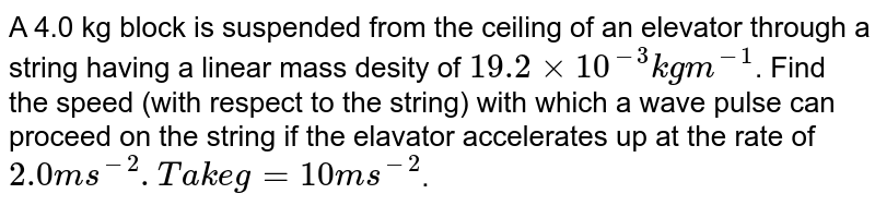 A 4.0 kg block is suspended from the ceiling of an elevator through a string having a linear mass desity of `19.2xx10^-3 kgm^-1`. Find the speed (with respect to the string) with which a wave pulse can proceed on the string if the elavator accelerates up at the rate of `2.0ms^-2. Take g=10 ms^-2`.