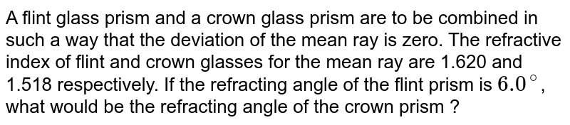 A flint glass prism and a crown glass prism are to be combined in such a way that the deviation of the mean ray is zero. The refractive index of flint and crown glasses for the mean ray are 1.620 and 1.518 respectively. If the refracting angle of the flint prism is `6.0^@`, what would be the refracting angle of the crown prism ?