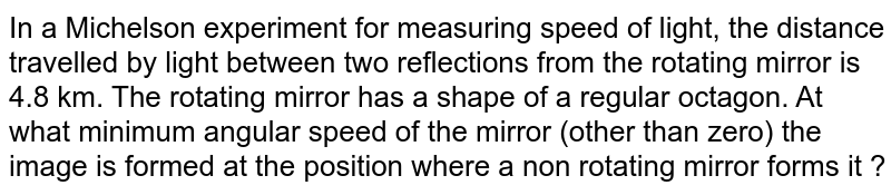 In a Michelson experiment for measuring speed of light, the distance travelled by light between two reflections from the rotating mirror is 4.8 km. The rotating mirror has a shape of a regular octagon. At what minimum angular speed of the mirror (other than zero) the image is formed at the position where a non rotating mirror forms it ?
