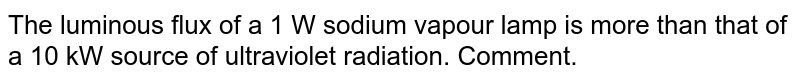 The luminous flux of a 1 W sodium vapour lamp is more than that of a 10 kW source of ultraviolet radiation. Comment.
