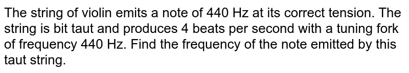 The string of  violin emits a note of 440 Hz at its correct tension. The string is bit taut and produces 4 beats per second with a tuning fork of frequency 440 Hz. Find the frequency of the note emitted by this taut string.
