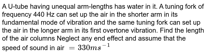 A U-tube having unequal arm-lengths has water in it. A tuning fork of frequency 440 Hz can set up the air in the shorter arm in its fundamental mode of vibration and the same tuning fork can set up the air in the longer arm in its first overtone vibration. Find the length of the air columns Neglect any end effect and assume that the speed of sound in air `= 330 ms^-1`