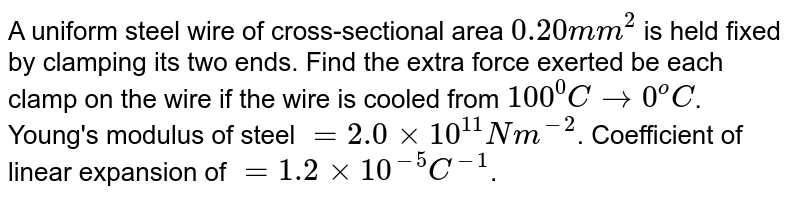 A uniform steel wire of cross-sectional area `0.20 mm^2` is held fixed by clamping its two ends. Find the extra force exerted be each clamp on the wire if the wire is cooled from `100^0C to 0^o C`. Young's modulus of steel `= 2.0 xx 10^11 N m^(-2)`. Coefficient of linear expansion of `=1.2 xx 10^(-5)  C^(-1)`.