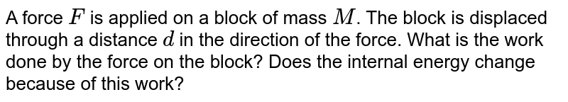 A force `F` is applied on a block of mass `M`. The block is displaced through a distance `d` in the direction of the force. What is the work done by the force on the block? Does the internal energy  change because of this work?