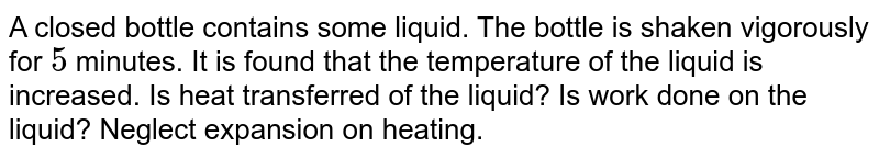 A closed bottle contains some liquid. The bottle is shaken vigorously for `5` minutes. It is found that the temperature of the liquid is increased. Is heat transferred of the liquid? Is work done on the liquid? Neglect expansion on heating.