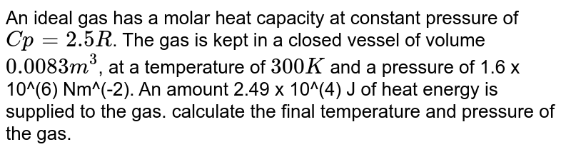 An ideal gas has a molar heat capacity at constant pressure of `Cp = 2.5 R`.  The gas is kept in a closed vessel of volume `0.0083 m^(3)`, at a temperature of `300 K` and a pressure of 1.6 x 10^(6) Nm^(-2). An amount 2.49  x 10^(4) J of heat energy is supplied to the gas. calculate the final temperature and pressure of the gas.