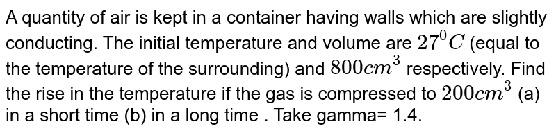 A quantity of air is kept in a container having walls which are slightly conducting. The initial temperature and volume are `27^0C` (equal to the temperature of the  surrounding) and `800cm^(3)` respectively. Find the rise in  the temperature if the gas is compressed to `200 cm^(3)` (a) in a short time (b) in a long time . Take gamma= 1.4.