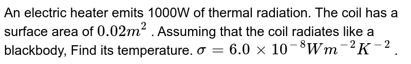 An electric heater emits 1000W of thermal radiation. The coil has a surface area of `0.02m^(2)` . Assuming that the coil radiates like a blackbody, Find its temperature. `sigma=6.0xx10^(-8)Wm^(-2)K^(-2)` .
