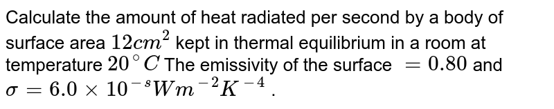 Calculate the amount of heat radiated per second by a body of surface area `12cm^(2)` kept in thermal equilibrium in a room at temperature `20^(@)C` The emissivity of the surface `=0.80` and `sigma=6.0xx10^(-s)Wm^(-2)K^(-4)` .