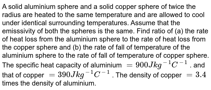 A solid aluminium sphere and a solid copper sphere of twice the radius are heated to the same temperature and are allowed to cool under identical surrounding temperatures. Assume that the emisssivity of both the spheres is the same. Find ratio of (a) the rate of heat loss from the aluminium sphere to the rate of heat loss from the copper sphere and (b) the rate of fall of temperature of the aluminium sphere to the rate of fall of temperature of copper sphere. The specific heat capacity of aluminium `=900Jkg^(-1)C^(-1)` . and that of copper `=390Jkg^(-1)C^(-1)` . The density of copper `=3.4` times the density of aluminium.