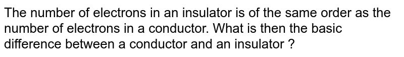 The number of electrons in an insulator is of the same  order as the number of electrons in a conductor. What is then the basic difference between a conductor and an insulator ?