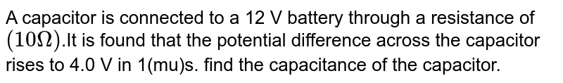 A capacitor is connected to a 12 V battery through a resistance of `(10Omega)`.It is found that the potential difference across the capacitor rises to 4.0 V in 1(mu)s. find the capacitance of the capacitor.