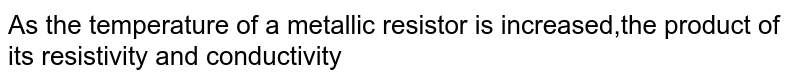 As the temperature of a metallic resistor is increased,the product of its resistivity and conductivity