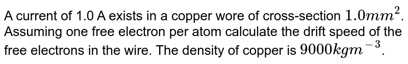 A current of 1.0 A exists in a copper wore of cross-section `1.0mm^(2)`. Assuming one free electron per atom calculate the drift speed of the free electrons in the wire. The density of copper is `9000kg m^(-3)`.