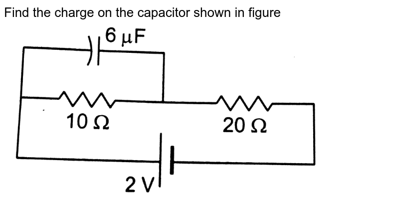 """Find the charge on the capacitor shown in figure  <br>  <img src=""""https://d10lpgp6xz60nq.cloudfront.net/physics_images/HCV_VOL2_C32_E01_099_Q01.png"""" width=""""80%"""">"""
