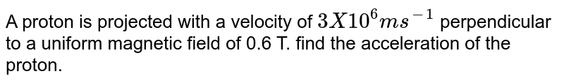 A proton is projected with a velocity of `3X10^6 m s ^(-1)` perpendicular to a uniform magnetic field of 0.6 T. find the acceleration of the proton.