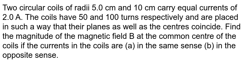 Two circular coils of radii 5.0 cm and 10 cm carry equal currents of 2.0 A. The coils have 50 and 100 turns respectively and are placed in such a way that their planes as well as the centres coincide. Find the magnitude of the magnetic field B at the common centre of the coils if the currents  in the coils are (a) in the same sense (b) in the opposite sense.