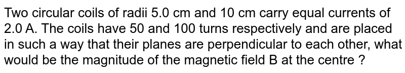 Two circular coils of radii 5.0 cm and 10 cm carry equal currents of 2.0 A. The coils have 50 and 100 turns respectively and are placed in such a way that their planes are perpendicular to each other, what would be the magnitude of the magnetic field B at the centre ?