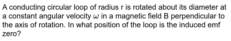 A conducting circular loop of radius r is rotated about its diameter at a constant angular velocity `omega` in a  magnetic field B perpendicular to the axis of rotation. In what position of the loop is the induced emf zero?