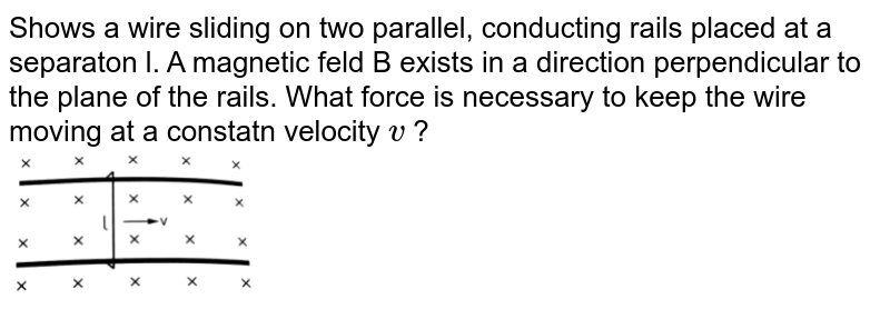 """Shows  a wire sliding on two parallel, conducting rails placed at a separaton l. A magnetic feld B exists in a direction perpendicular to the plane of the rails. What  force is necessary to keep the wire moving at a constatn velocity `v` ?   <br> <img src=""""https://d10lpgp6xz60nq.cloudfront.net/physics_images/HCV_VOL2_C38_E01_070_Q01.png"""" width=""""30%"""">"""