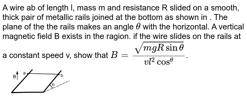 """A wire ab of length l, mass m and resistance R slided on a smooth, thick pair of metallic rails joined at the bottom as shown in . The plane of the the rails makes an angle `theta` with the horizontal. A vertical magnetic  field B exists in the ragion. if the wire slides  on the  rails at a constant speed v, show that `B = sqrt(mg R sin theta)/(vl^2 cos^theta)`.   <br> <img src=""""https://d10lpgp6xz60nq.cloudfront.net/physics_images/HCV_VOL2_C38_E01_076_Q01.png"""" width=""""30%"""">"""