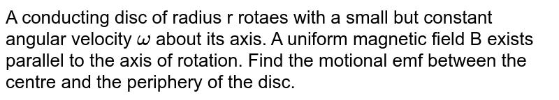 A conducting disc of radius r rotaes with a  small but  constant angular velocity `omega` about its axis. A uniform magnetic field B  exists parallel to the axis of rotation. Find the motional emf between the centre and the periphery of the disc.