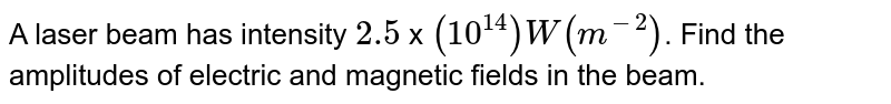 A laser beam has intensity `2.5` x `(10^14)W (m^-2)`. Find the amplitudes of electric and magnetic fields in the beam.