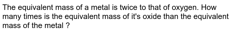The equivalent mass of a metal is twice to that of oxygen. How many times is the equivalent mass of it's oxide than the equivalent mass of the metal ?