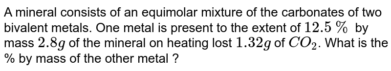 A mineral consists of an equimolar mixture of the carbonates of two bivalent metals. One metal is present to the extent of `12.5%` by mass `2.8g` of the mineral on heating lost `1.32g` of `CO_2`. What is the % by mass of the other metal ?