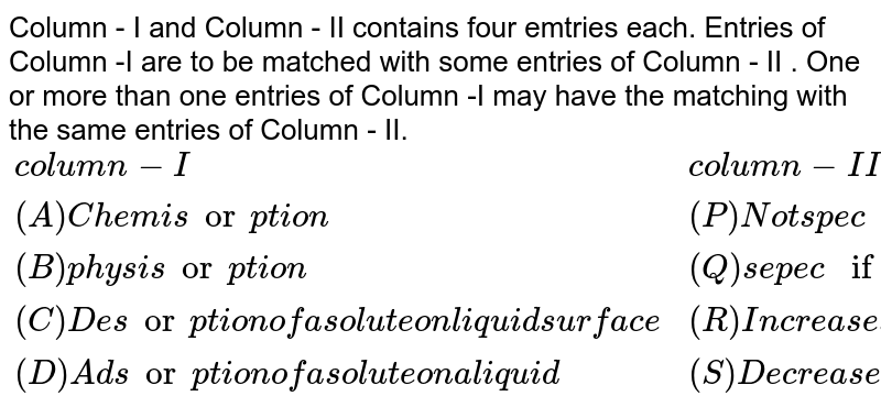 """Column - I and Column - II contains four emtries each. Entries of Column -I are to be matched with some entries of Column - II . One or more than one entries of Column -I may have the matching with the same entries of Column - II.  <br> `{:(""""column-I"""",""""column-II""""),(""""(A) Chemisorption"""",""""(P) Not specific and decreases with temperature """"),(""""(B) physisorption"""",(Q) """"sepecific and increases with temperature""""),(""""(C) Desorption of a solute on liquid surface"""",""""(R) Increases the surface tension of the liquid """"),(""""(D)Adsorption of a solute on a liquid """",""""(S) Decreases the surface tension of the liquid """"):}`"""
