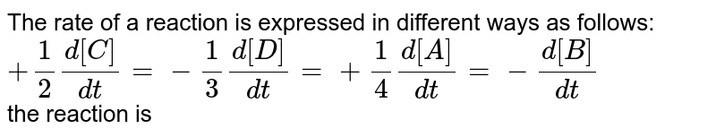 The rate of a reaction is expressed in different ways as follows: <br> `+(1)/(2)(d[C])/(dt)=-(1)/(3)(d[D])/(dt)=+(1)/(4)(d[A])/(dt)=-(d[B])/(dt)` <br> the reaction is