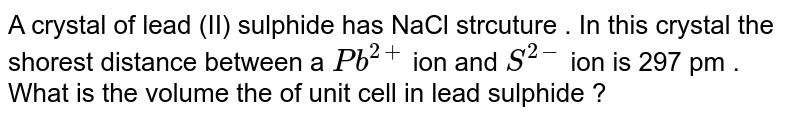 A crystal of lead (II)  sulphide  has  NaCl  strcuture . In this  crystal the shorest  distance  between  a `Pb^(2+)` ion  and  `S^(2-)`  ion is  297 pm . What  is the  volume the  of  unit  cell in lead sulphide ?