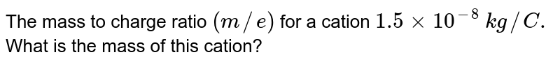 The mass to charge ratio `(m//e)` for a cation `1.5xx10^(-8)` `kg//C.` What is the mass of this cation?