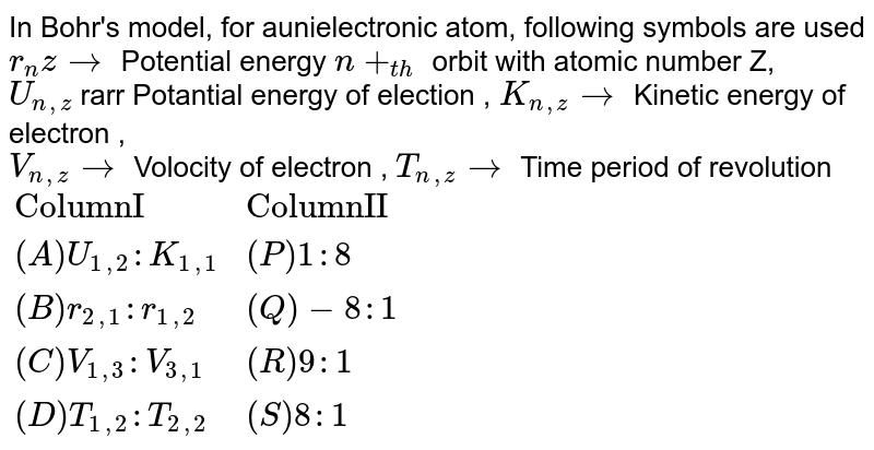 """In Bohr's model, for aunielectronic atom, following symbols are used <br> `r_(n)z rarr` Potential energy `n+_(th)` orbit with atomic number Z, <br> `U_(n,z)` rarr Potantial energy of election , `K_(n,z)rarr` Kinetic energy of electron , <br> `V_(n,z)rarr` Volocity of electron , `T_(n,z) rarr` Time period of revolution <br> `{:(""""ColumnI"""",""""ColumnII""""),((A)U_(1,2):K_(1,1),(P)1:8),((B)r_(2,1):r_(1,2),(Q)-8:1),((C)V_(1,3):V_(3,1),(R)9:1),((D)T_(1,2):T_(2,2),(S)8:1):}`"""