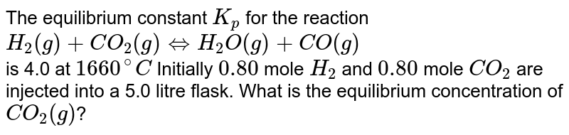 The equilibrium constant `K_(p)` for the reaction <br> `H_(2)(g)+CO_(2)(g)hArrH_(2)O(g)+CO(g)` <br>is 4.0 at `1660^(@)C` Initially `0.80` mole `H_(2) ` and `0.80` mole `CO_(2)` are injected into a 5.0 litre flask. What is the equilibrium concentration of `CO_(2)(g)`?