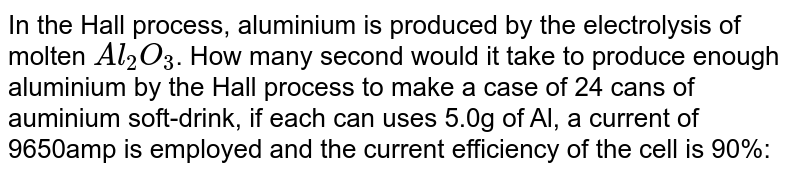 In the Hall  process, aluminium is produced by the electrolysis of molten `Al_2O_3`. How many second would it take to produce enough aluminium by the Hall process to make a case of 24 cans of auminium soft-drink, if each can uses 5.0g of Al, a current of 9650amp is employed and the current efficiency of the cell is 90%: