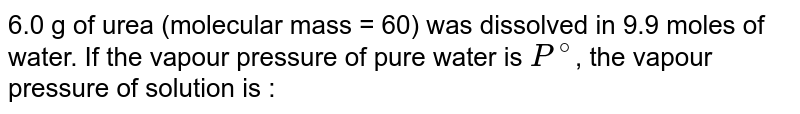 6.0 g of urea (molecular mass = 60) was dissolved in 9.9 moles of water. If the vapour pressure of pure water is `P^(@)`, the vapour pressure of solution is :