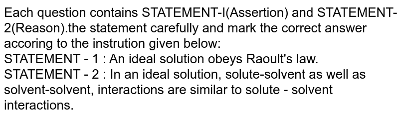 Each question contains STATEMENT-I(Assertion) and STATEMENT-2(Reason).the statement carefully and mark the correct answer accoring to the instrution given below: <br> STATEMENT - 1 : An ideal solution obeys Raoult's law. <br> STATEMENT - 2 : In an ideal solution, solute-solvent as well as solvent-solvent, interactions are similar to solute - solvent interactions.