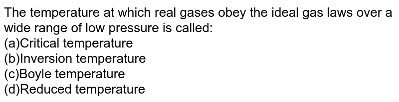 The temperature at which real gases obey the ideal gas laws over a wide range of low pressure is called: <br>(a)Critical temperature  <br>(b)Inversion temperature  <br>(c)Boyle temperature  <br>(d)Reduced temperature